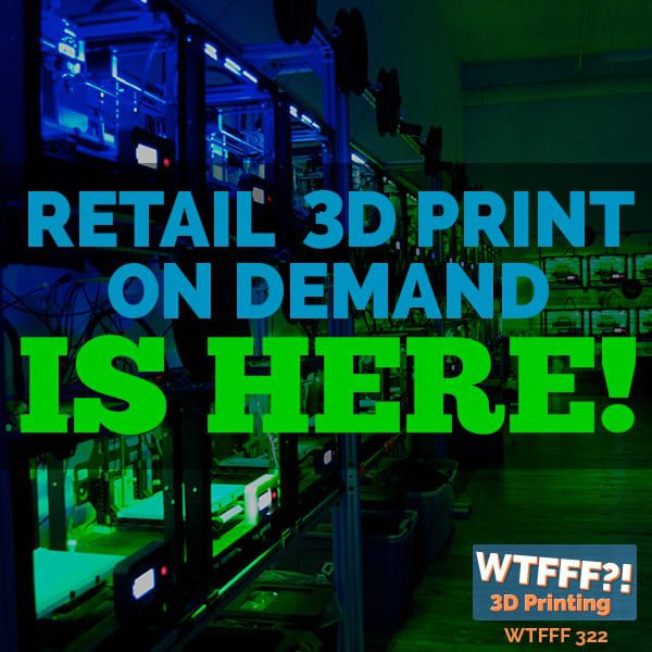 WTFFF 322 | Retail 3D Print on Demand is Here!
