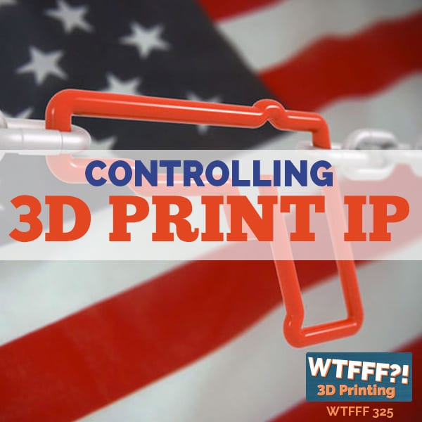 WTFFF 325 | Controlling 3D Print IP