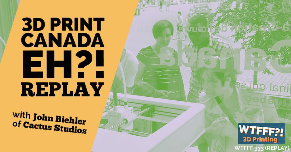 WTFFF 333 | 3D Print Canada Eh?! REPLAY