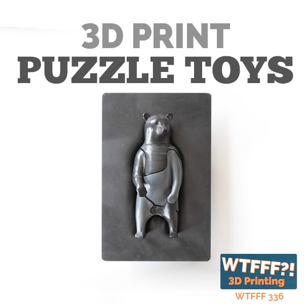 WTFFF 336 | 3D Print Puzzle Toys