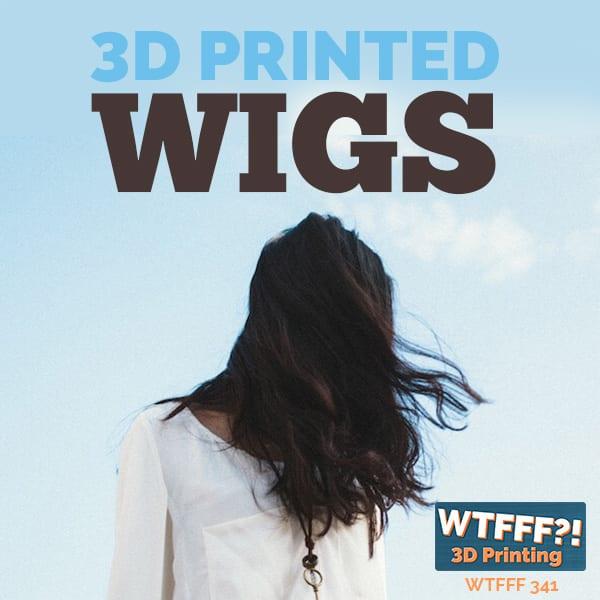 WTFFF 341 | 3D Printed Wigsa