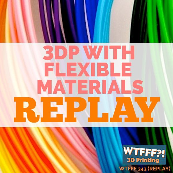 WTFFF 343 | 3DP With Flexible Materials REPLAY