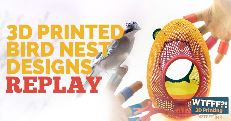 WTFFF 344 | 3D Printed Bird Nest Designs