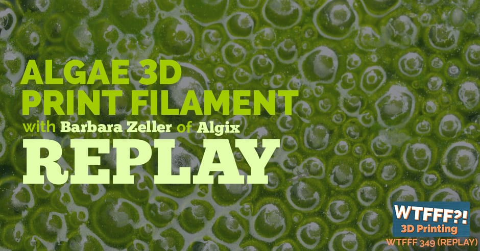 WTFFF 349 | Algae 3D Printing Filament REPLAY