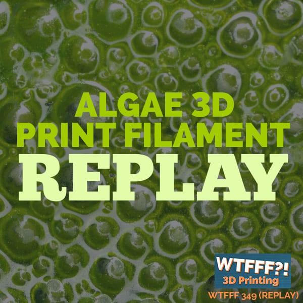 WTFFF 349 | Algae 3D Printing Filament REPLAY