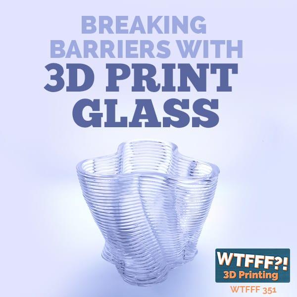 WTFFF 351 | 3D Print Glass