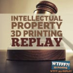 WTFFF 353 | Intellectual Property 3D Printing REPLAY