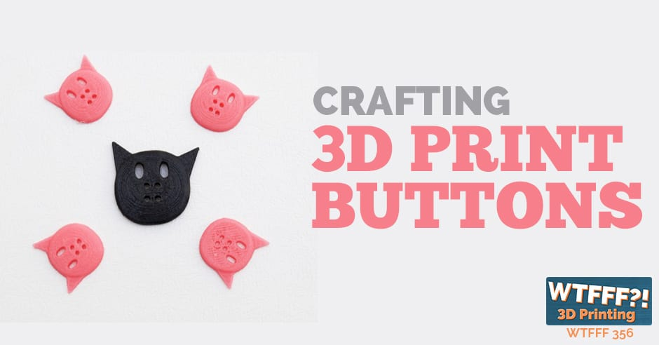WTFFF 356 | 3D Print Buttons