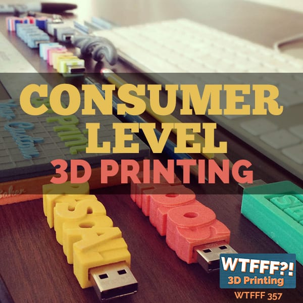 WTFFF 357 | Consumer Level 3D Printing
