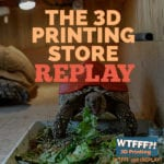 WTFFF 358 | 3D Printing Store REPLAY