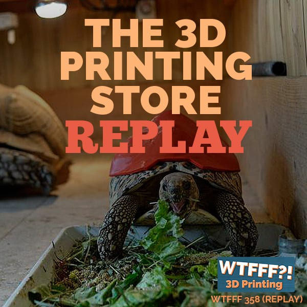 WTFFF 358 | 3D Printing Store REPLAY