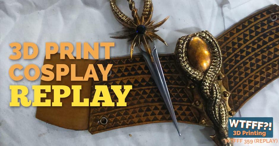 WTFFF 359 | 3D Print Cosplay REPLAY