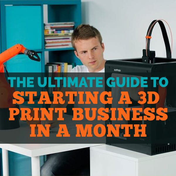 The Ultimate Guide To Starting A 3D Printing Business In A