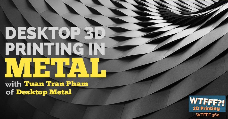 WTFFF 362   Desktop 3D Printing in Metal
