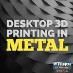 WTFFF 362 | Desktop 3D Printing in Metal
