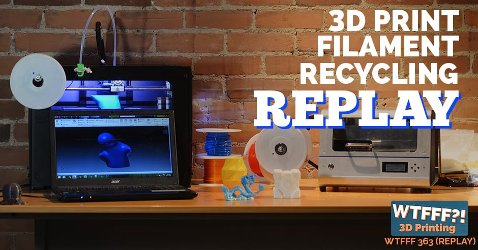 WTFFF 363 | 3D Print Filament Recycling REPLAY