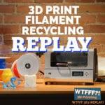 WTFFF 363 | 3D Print Filament Recycling REPLAY