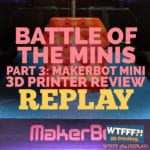 WTFFF 364 | MakerBot Mini 3D Printer REPLAY