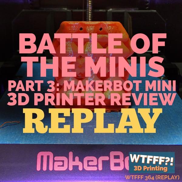 WTFFF 364 | MakerBot Mini 3D Printer REPLAY