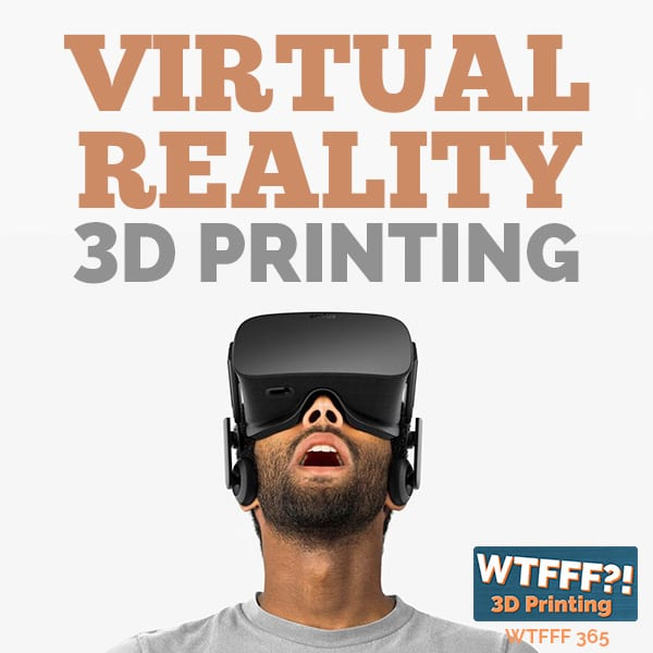 WTFFF 365 | Virtual Reality 3D Printing