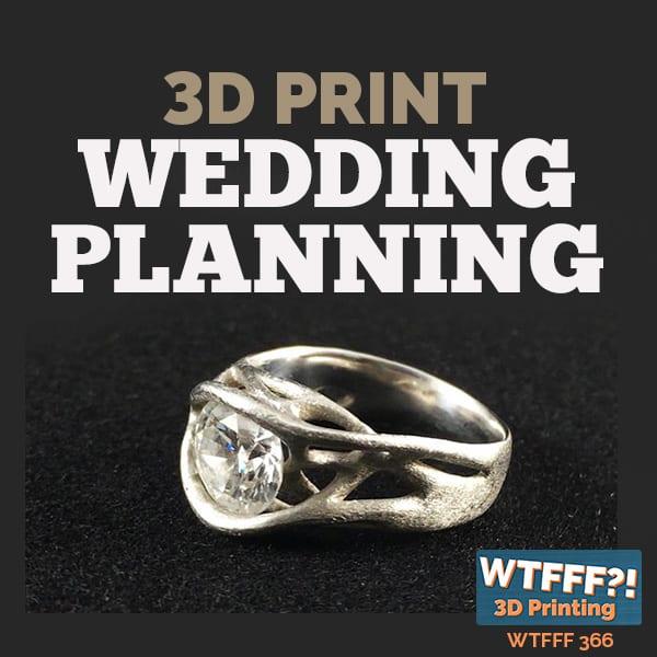 WTFFF 366 | 3D Print Wedding Planning