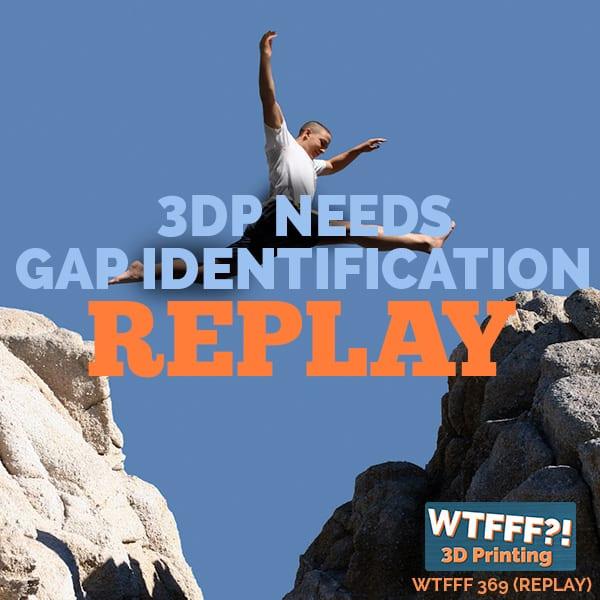 WTFFF 369 | 3DP Market Needs Gap REPLAY