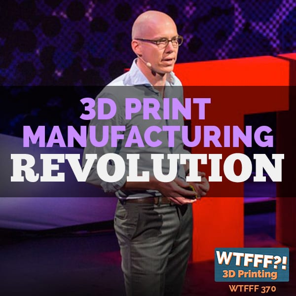 WTFFF 370 | 3D Printing Manufacturing Revolution