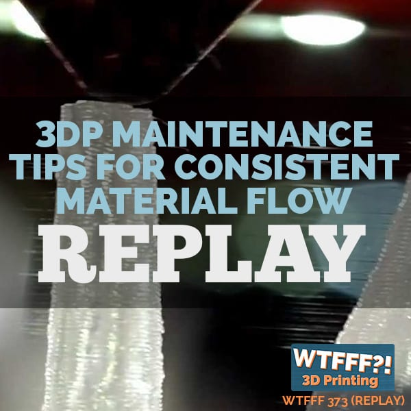 WTFFF 373 | 3DP Maintenance Tips