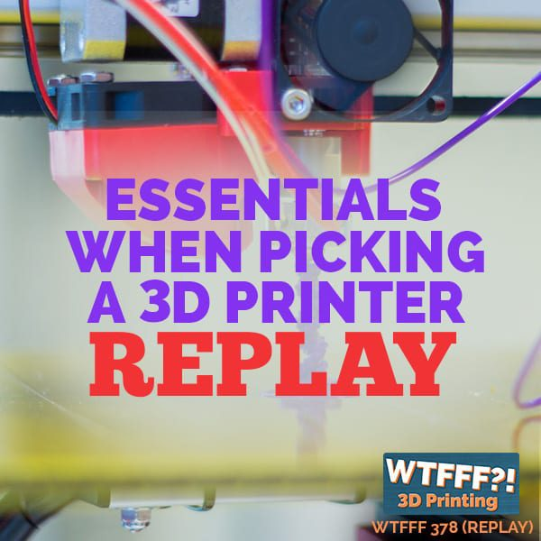 WTFFF 378 | Picking a 3D Printer REPLAY
