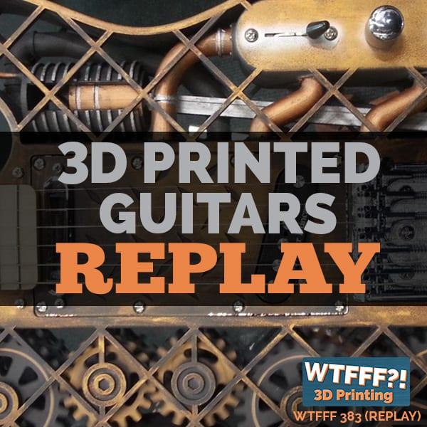 WTFFF 383 | 3D Printed Guitars
