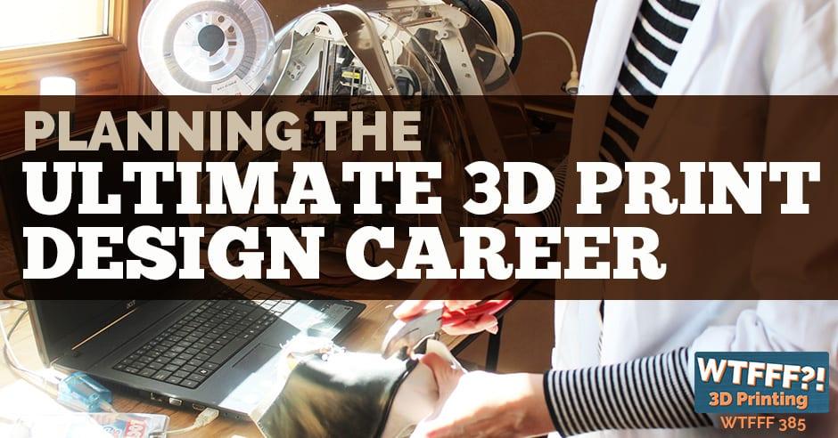WTFFF 385 | 3D Print Design Career