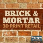 WTFFF 387 | Brick and Mortar 3D Print Retail