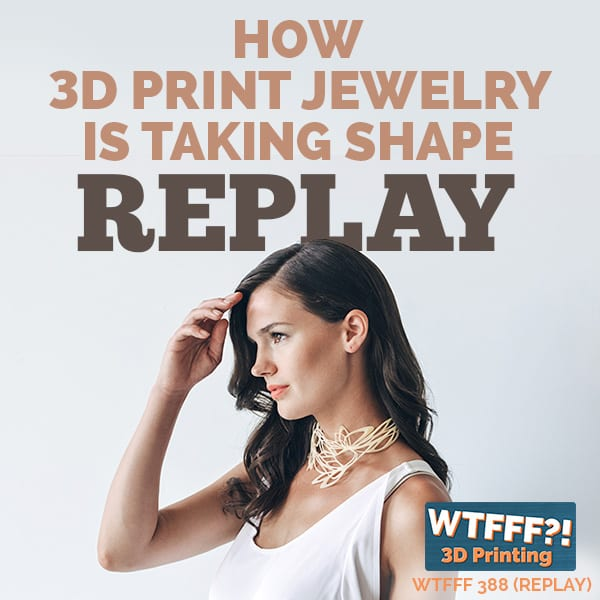 WTFFF 388 | 3D Print Jewelry REPLAY
