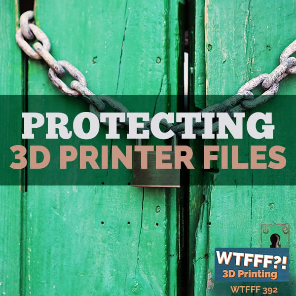 WTFFF 392 | Protecting 3D Printer Files
