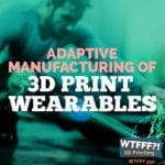 WTFFF 397 | Adaptive Manufacturing 3D Print Wearables