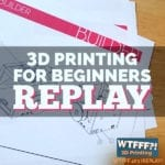 WTFFF 403 | 3D Printing for Beginners
