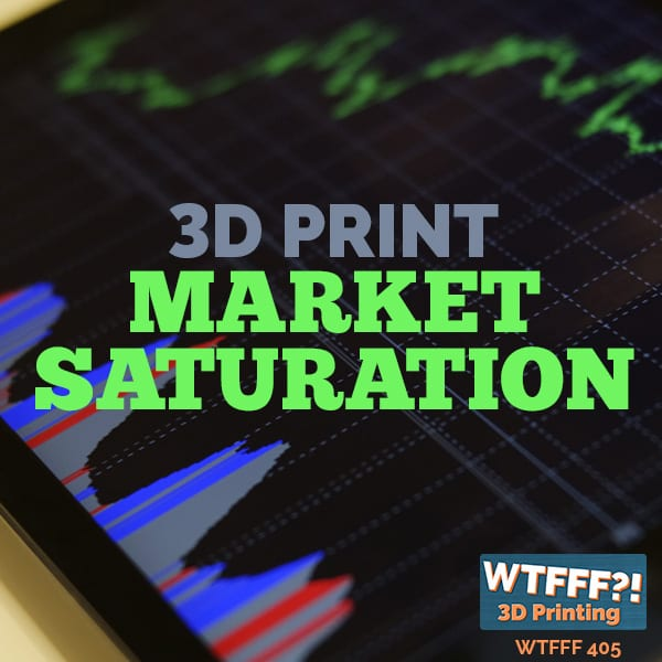 WTFFF 405 | 3D Print Market Saturation