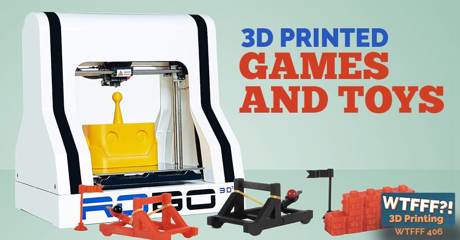 WTFFF 406 | 3D Printed Games and Toys