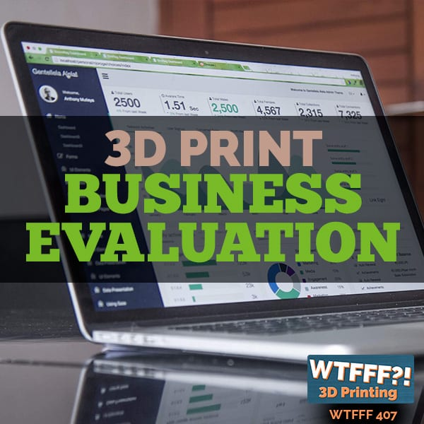 WTFFF 407 | 3D Print Business Evaluation