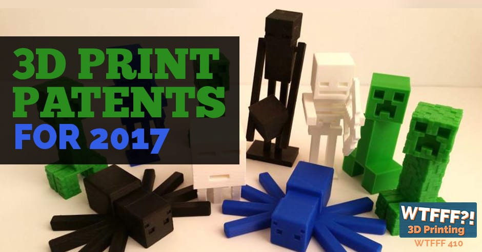 WTFFF 410 | 3D Print Patents for 2017