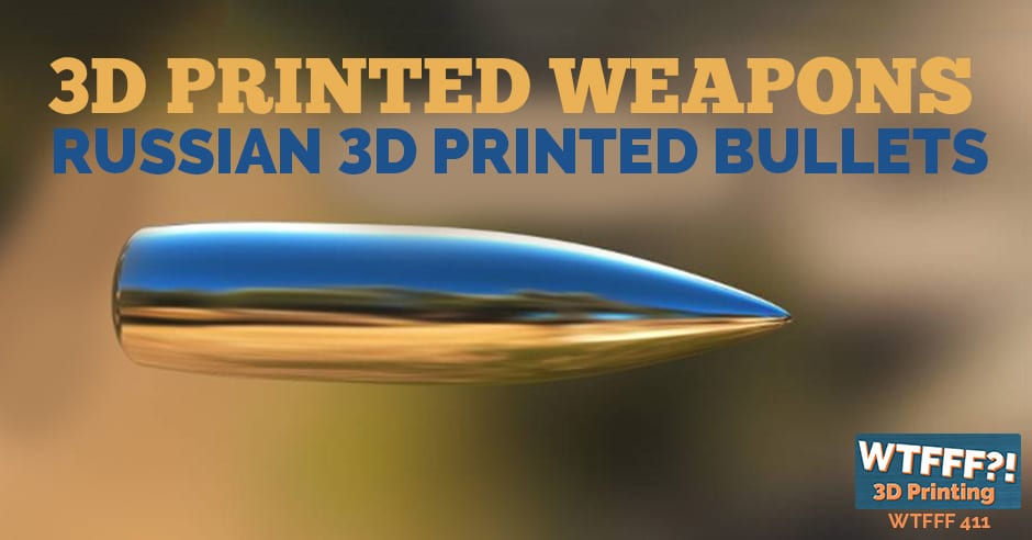 WTFFF 411 | Russian 3D Printed Bullets