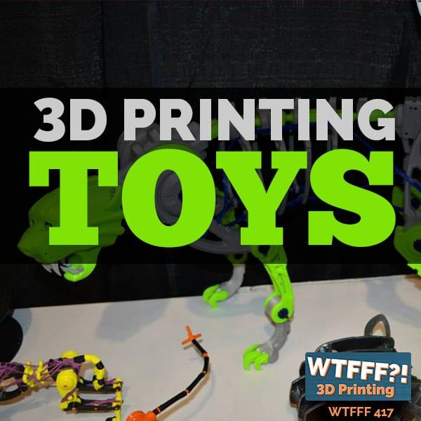 WTFFF 417 | 3D Printing Toys