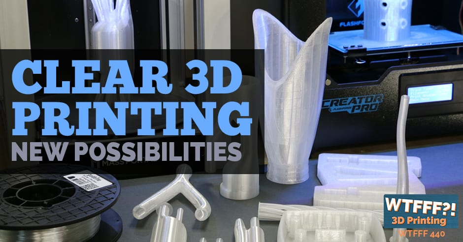 WTFFF 440 | Clear 3D Printing