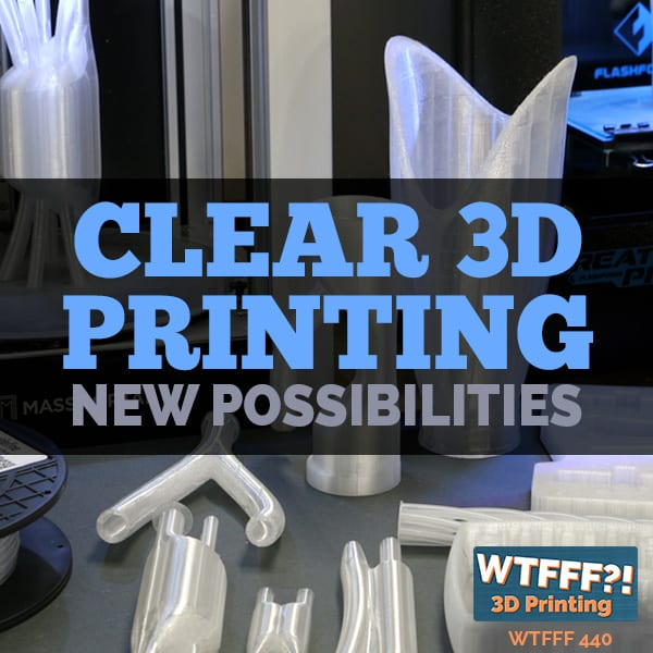 WTFFF 440 | Clear 3D Printing