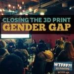 WTFFF 451 | 3D Print Gender Gap