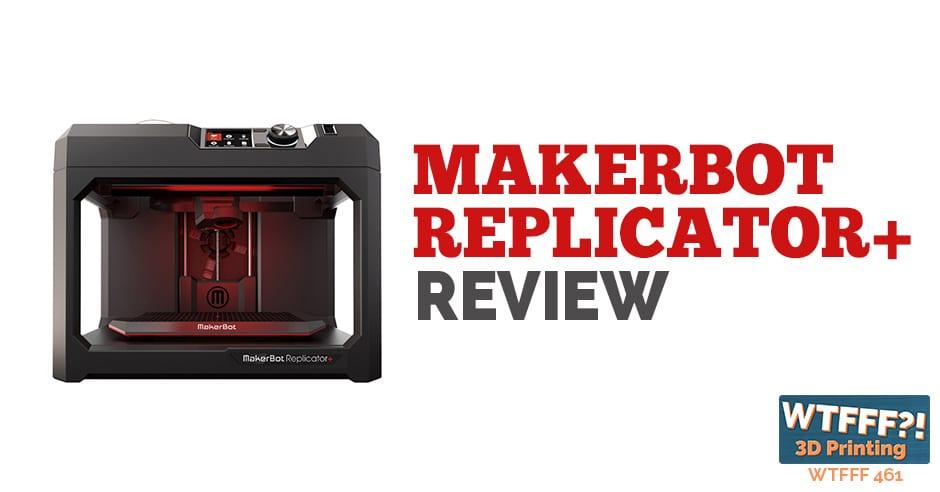 WTFFF 461| MakerBot Replicator+
