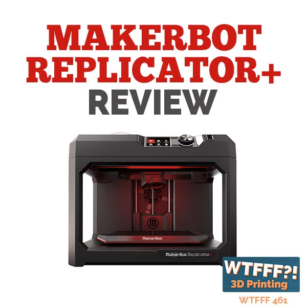 WTFFF 461| MakerBot Replicator+