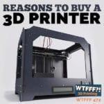 WTFFF 472 | Buy a 3D Printer