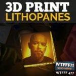 WTFFF 477   3D Print Lithopanes