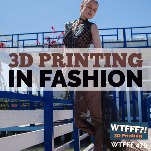 WTFFF 479 | 3D Printing in Fashion